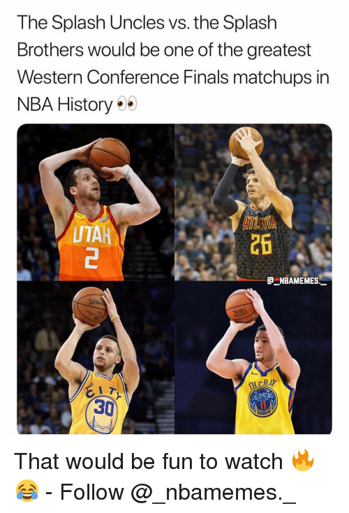 Finals, Memes, and Nba: The Splash Uncles vs. the Splash  Brothers would be one of the greatest  Western Conference Finals matchups in  NBA History  UTAH  26  eNBAMEMES_  SPA  BAP  30 That would be fun to watch 🔥😂 - Follow @_nbamemes._