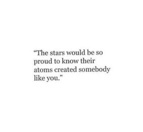 """Stars, Proud, and You: The stars would be so  proud to know their  atoms created somebody  like you."""""""