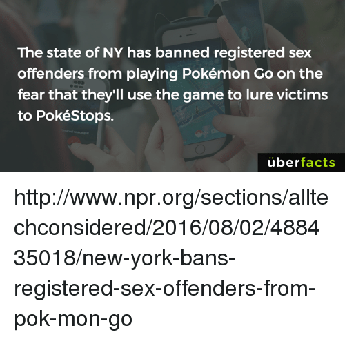 pok: The state of NY has banned registered sex  offenders from playing Pokémon Go on the  fear that they'll use the game to lure victims  to PokéStops.  überfacts http://www.npr.org/sections/alltechconsidered/2016/08/02/488435018/new-york-bans-registered-sex-offenders-from-pok-mon-go