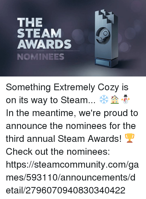 In The Meantime: THE  STEAM  AWARDS  NOMINEES Something Extremely Cozy is on its way to Steam... ❄🏠⛄ In the meantime, we're proud to announce the nominees for the third annual Steam Awards!  🏆 Check out the nominees: https://steamcommunity.com/games/593110/announcements/detail/2796070940830340422