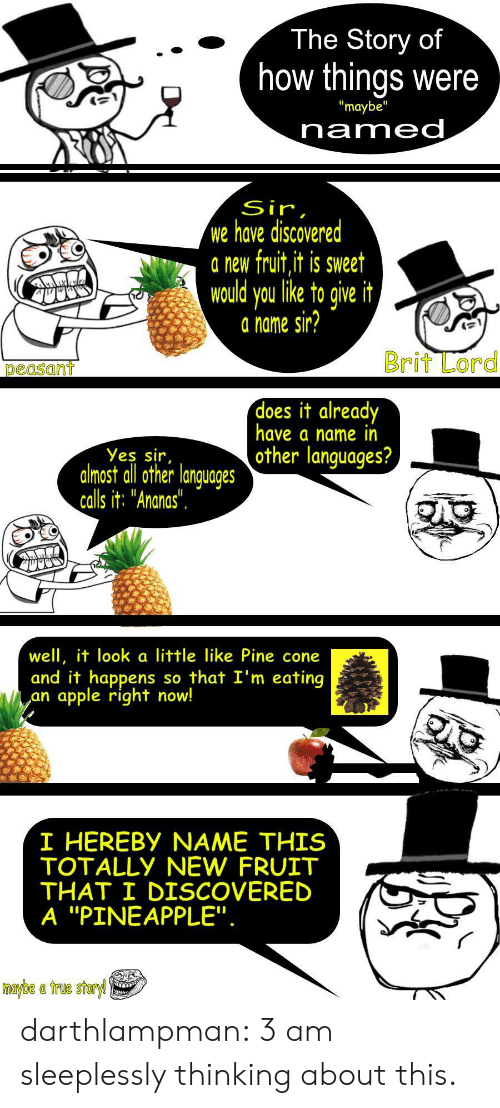 """Pineapple: The Story of  how things were  """"maybe""""  named  Sir,  we have discovered  a new fruit,it is sweet  would you like to give it  a name sir?  Brit Lord  peasant  does it already  have a name in  other languages?  Yes sir,  almost all other languages  calls it: """"Ananas"""".  well, it look a little like Pine cone  and it happens  apple right now!  so that I'm eating  an  I HEREBY NAME THIS  TOTALLY NEW FRUIT  THAT I DISCOVERED  A """"PINEAPPLE"""".  maybe a true storyl darthlampman:  3 am sleeplessly thinking about this."""