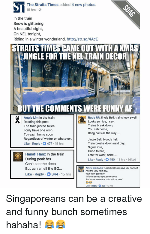 """Jingle Bells: The Straits Times added 4 new photos  15 hrs.  In the train  Snow is glittering  A beautiful sight,  On NEL tonight,  Riding in a winter wonderland. http://str.sg/4AcE  STRAITS TIMESCAME OUT WITHAXMAS  KJINGLE FOR THE NELTRAIN DECOR  BUT THE COMMENTS WERE FUNNY AF  Rudy RR Jingle Bell, trains look swell,  Angie Lim In the train  Looks so nice  I say,  Reading this post  Trains break down,  The train jerked twice  You cab home,  I only have one wish.  Bang balls all the way....  To reach home soon  Regardless of winter or whatever.  Jingle Bell, bloody hell,  Like Reply  O 477 15 hrs  Train breaks down next day,  Signal loss,  Grind to halt  Hanafi Hanz in the train  Late for work, nabe  During peak hrs  Like Reply 450  13 hrs Edited  Can't see the deco  But can smell the BO  Amirul Brad Amir """"Last christmas i gave you my trust  And the very next day  Like Reply 344  15 hrs  your train got delay  This christmas u put some deco  But im very sure the train still be slow""""  Like Reply 12 hrs Singaporeans can be a creative and funny bunch sometimes hahaha! 😂😂"""