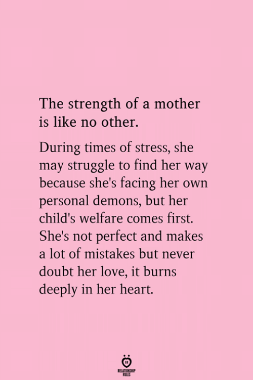 it burns: The strength of a mother  is like no other.  During times of stress, she  may struggle to find her way  because she's facing her own  personal demons, but her  child's welfare comes first.  She's not perfect and makes  a lot of mistakes but never  doubt her love, it burns  deeply in her heart.