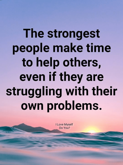 Love, Memes, and Help: The strongest  people make time  to help others,  even if they are  struggling with their  own problems.  I Love Myself  Do You?