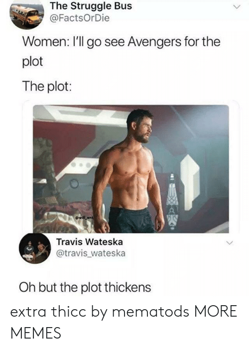 Dank, Memes, and Struggle: The Struggle Bus  @FactsOrDie  Women: l'll go see Avengers for the  plot  The plot:  ewill ant  Travis Wateska  @travis_wateska  Oh but the plot thickens extra thicc by mematods MORE MEMES