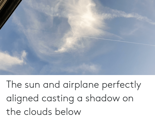 Airplane, Sun, and The Sun: The sun and airplane perfectly aligned casting a shadow on the clouds below
