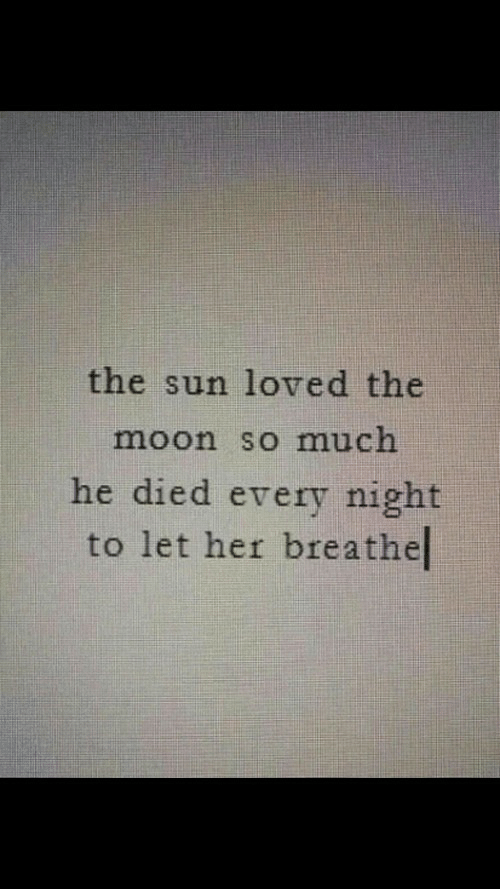 Moon, Her, and Sun: the sun loved the  moon so much  he died every night  to let her breathel
