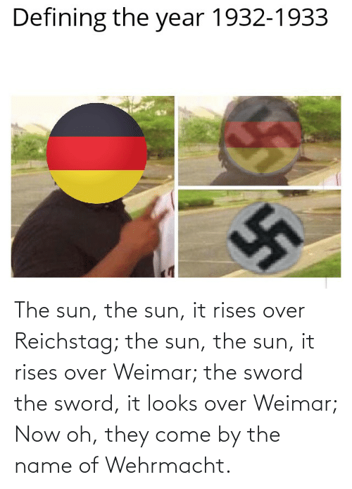 the sword: The sun, the sun, it rises over Reichstag; the sun, the sun, it rises over Weimar; the sword the sword, it looks over Weimar; Now oh, they come by the name of Wehrmacht.