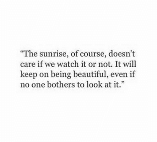 """Beautiful, Sunrise, and Watch: """"The sunrise, of course, doesn't  care if we watch it or not. It will  keep on being beautiful, even if  no one bothers to look at it."""