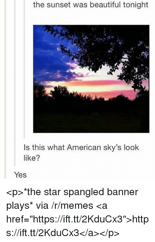 """Beautiful, Memes, and The Star-Spangled Banner: the sunset was beautiful tonight  Is this what American sky's look  like?  Yes <p>*the star spangled banner plays* via /r/memes <a href=""""https://ift.tt/2KduCx3"""">https://ift.tt/2KduCx3</a></p>"""