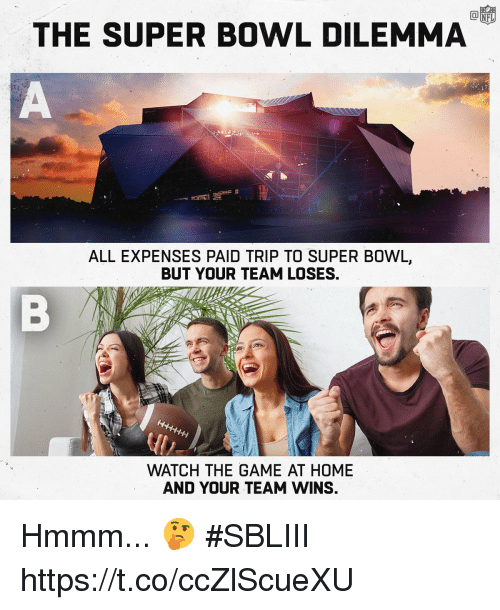 dilemma: THE SUPER BOWL DILEMMA  ALL EXPENSES PAID TRIP TO SUPER BOWL,  BUT YOUR TEAM LOSES,  WATCH THE GAME AT HOME  AND YOUR TEAM WINS. Hmmm... 🤔 #SBLIII https://t.co/ccZlScueXU
