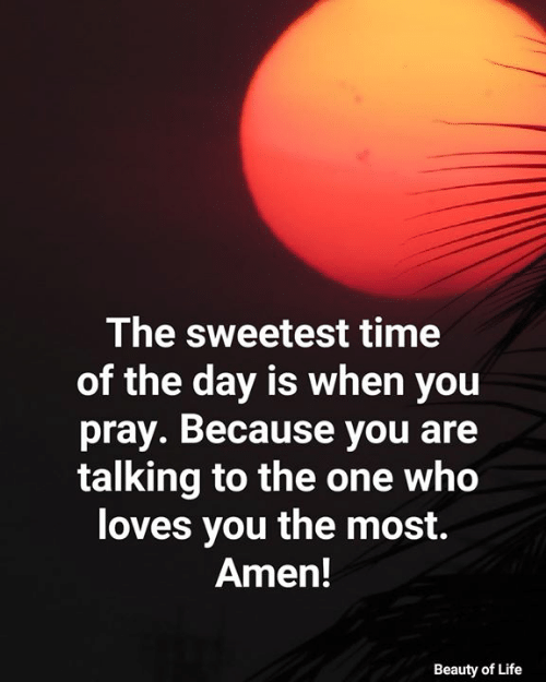 Life, Memes, and Time: The sweetest time  of the day is when you  pray. Because you are  talking to the one who  loves you the most.  Amen!  Beauty of Life