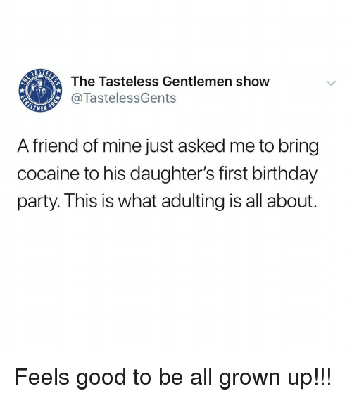 Birthday, Memes, and Party: The Tasteless Gentlemen show  @TastelessGents  A friend of mine just asked me to bring  cocaine to his daughter's first birthday  party. I his is what adulting is all about Feels good to be all grown up!!!