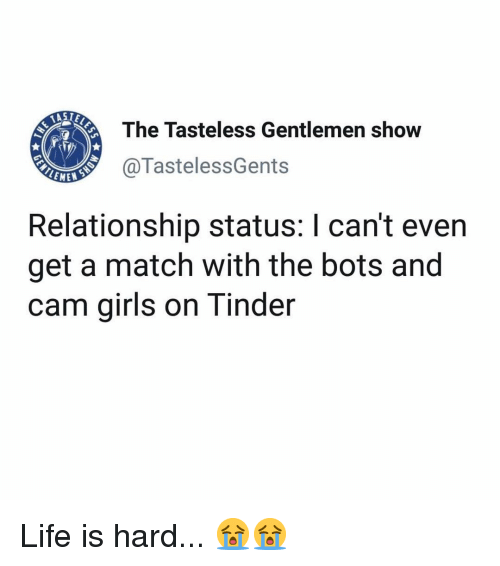 bots: The Tasteless Gentlemen show  @TastelessGents  LEME  Relationship status: I can't even  get a match with the bots and  cam girls on Tinder Life is hard... 😭😭