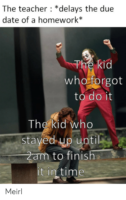 in time: The teacher *delays the due  date of a homework*  The kid  who forgot  to do it  The kid who  stayed up until  2am to finish  it in time Meirl