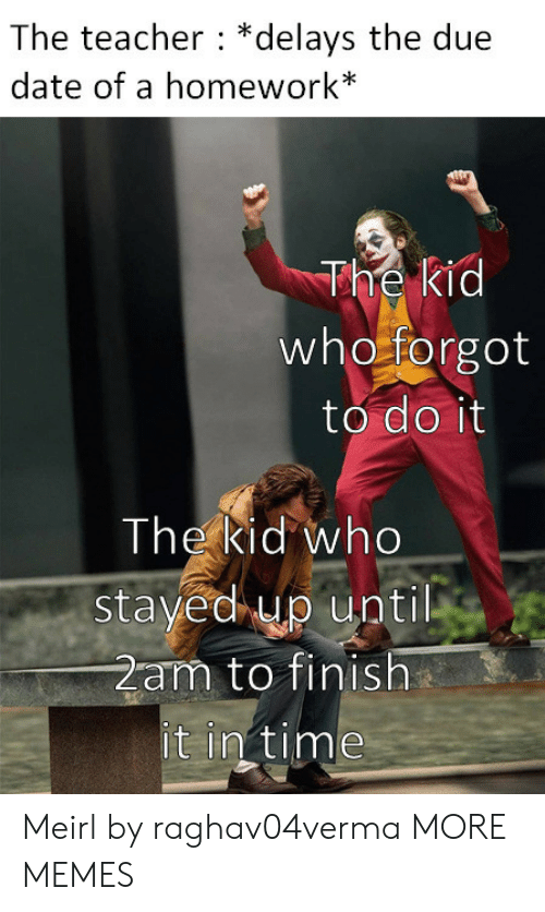 in time: The teacher *delays the due  date of a homework*  The kid  who forgot  to do it  The kid who  stayed up until  2am to finish  it in time Meirl by raghav04verma MORE MEMES