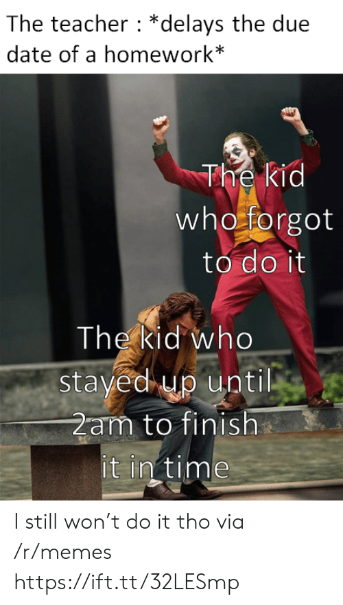 in time: The teacher *delays the due  date of a homework*  The kid  who forgot  to do it  The kid who  stayed up until  2am to finish  it in time I still won't do it tho via /r/memes https://ift.tt/32LESmp