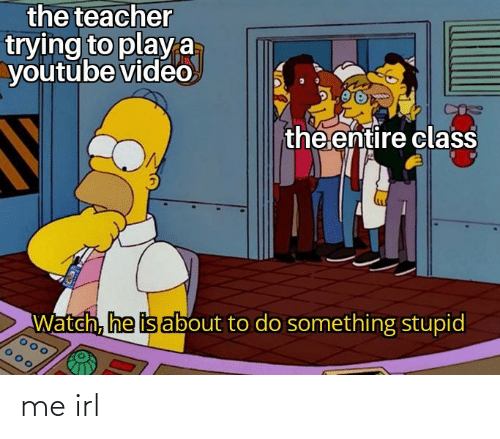 About To: the teacher  trying to playa  youtube video  the entire class  Watch, he is about to do something stupid me irl