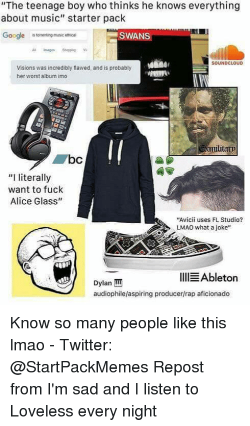 "Memes, Torrent, and Torrents: ""The teenage boy who thinks he knows everything  about music"" starter pack  Google  torrenting music ethical  SWANS  SOUNDCLOUD  Visions was incredibly flawed, and is probably  her worst album imo  militatp  ""I literally  want to fuck  Alice Glass""  ""Avicii uses FL Studio?  LMAO what a joke""  IllEAbleton  Dylan TIT  audiophilelaspiring producer/rap aficionado Know so many people like this lmao  - Twitter: @StartPackMemes  Repost from I'm sad and I listen to Loveless every night"