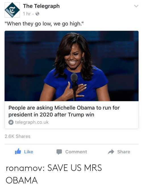 """When They Go Low We Go High: The Telegraph  1 hr  """"When they go low, we go high.""""  People are asking Michelle Obama to run for  president in 2020 after Trump win  telegraph.co.uk  2.6K Shares  Like  Comment  Share ronamov:  SAVE US MRS OBAMA"""