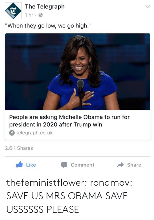 """When They Go Low We Go High: The Telegraph  1 hr  """"When they go low, we go high.""""  People are asking Michelle Obama to run for  president in 2020 after Trump win  telegraph.co.uk  2.6K Shares  Like  Comment  Share thefeministflower:  ronamov:  SAVE US MRS OBAMA  SAVE USSSSSS PLEASE"""