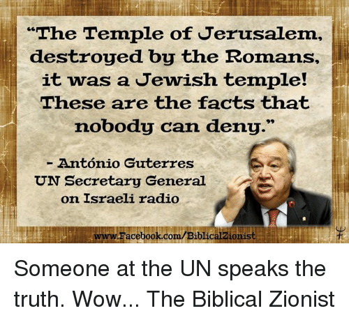 """Romanized: """"The Temple of Jerusalem,  destroyed by the Romans,  it was a Jewish temple!  These are the facts that  nobody can deny.""""  Antonio Guterres  UN Secretary General  on Israeli radio  LwwwFacebook.com/Biblicalzionist Someone at the UN speaks the truth. Wow...  The Biblical Zionist"""