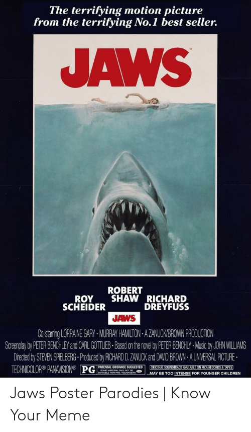 Jaws Poster: The terrifying motion picture  from the terrifying No.1 best seller.  AWS  ROBERT  ROY SHAWRICHARD  DREYFUSS  SCHEIDER  JAWS  Co-staring LORRANE GARY MURRAY HAMILTON AZANUCKBROWN PRODUCTION  Soreenplay by PETER BENCHLEY and CARL GOTLEB-Based on the novel by PETER BENCHLY-Music by JOHN WILLIAMS  Drected by STEVEN SELBERG-Produced by RICHARD D. ZANUCK and DAVID BROWN AUNVERSAL PICTURE  TECHNICOLOR®AW SON® PGĮPARENTAL GRİDA ES GESTEDİ..MAY BE TOO INTENSE FOR HILDREN  MAY BE TOO INTENSE FOR YOUNGER CHILDREN Jaws Poster Parodies | Know Your Meme