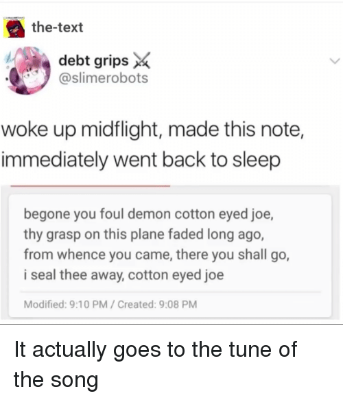 Faded: the-text  debt grips *  slimerobots  woke up midflight, made this note,  immediately went back to sleejp  begone you foul demon cotton eyed joe,  thy grasp on this plane faded long ago,  from whence you came, there you shall go,  i seal thee away, cotton eyed joe  Modified: 9:10 PM/Created: 9:08 PM It actually goes to the tune of the song