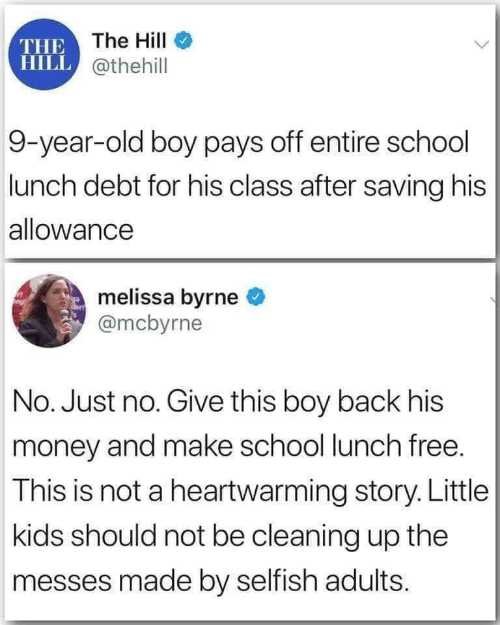 the the: THE The HilI  HILL @thehill  9-year-old boy pays off entire school  lunch debt for his class after saving his  allowance  melissa byrne  @mcbyrne  No. Just no. Give this boy back his  money and make school lunch free.  This is not a heartwarming story. Little  kids should not be cleaning up the  messes made by selfish adults.