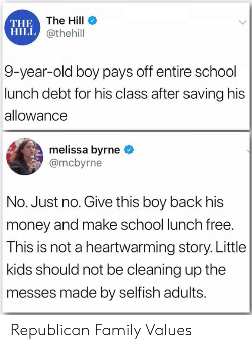 values: THE The Hill  HILL @thehill  9-year-old boy pays off entire school  lunch debt for his class after saving his  allowance  melissa byrne  @mcbyrne  No. Just no. Give this boy back his  money and make school lunch free.  This is not a heartwarming story. Little  kids should not be cleaning up the  messes made by selfish adults. Republican Family Values