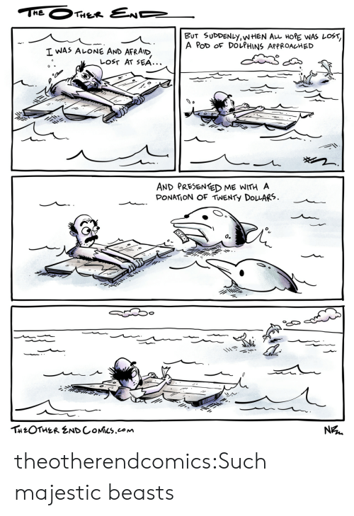 pod: THE  THER END  BUT SUDDENLY,WHEN AL HORE WAS LOST,  A PoD OF DOLPHINS APPROACHED  I WAS ALONE AND  AFRAID  LOST AT SEA...  AND PRESENTED ME WITH A  DONATION OF TWENTY DOLARS  о.  THEOTHER ENDCOMICS.com  N theotherendcomics:Such majestic beasts