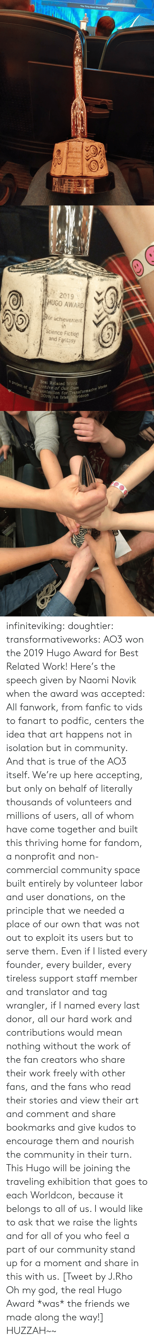 "Not Out: The Thing About Ghost Stories,""  2019  HUGO AWARD  Sor achieventt  Soence Fiction  and Fanta  BeRelate Wark  Aedre of Cur Own  arlketion for 1ransformacive Wcks  OA Kelsh Workde   a  2019  HUGO AWARD  or achievennent  (Science Fiction  and Faritasy  a project of the Organization for Transformative Works  Dubiln 2019: An Irish eridcon  Best Related Work  Archive of Our Own infiniteviking: doughtier:  transformativeworks:  AO3 won the 2019 Hugo Award for Best Related Work! Here's the speech given by Naomi Novik when the award was accepted:  All fanwork, from fanfic to vids to fanart to podfic, centers the idea that art happens not in isolation but in community. And that is true of the AO3 itself. We're up here accepting, but only on behalf of literally thousands of volunteers and millions of users, all of whom have come together and built this thriving home for fandom, a nonprofit and non-commercial community space built entirely by volunteer labor and user donations, on the principle that we needed a place of our own that was not out to exploit its users but to serve them. Even if I listed every founder, every builder, every tireless support staff member and translator and tag wrangler, if I named every last donor, all our hard work and contributions would mean nothing without the work of the fan creators who share their work freely with other fans, and the fans who read their stories and view their art and comment and share bookmarks and give kudos to encourage them and nourish the community in their turn. This Hugo will be joining the traveling exhibition that goes to each Worldcon, because it belongs to all of us. I would like to ask that we raise the lights and for all of you who feel a part of our community stand up for a moment and share in this with us.   [Tweet by J.Rho Oh my god, the real Hugo Award *was* the friends we made along the way!]  HUZZAH~~"