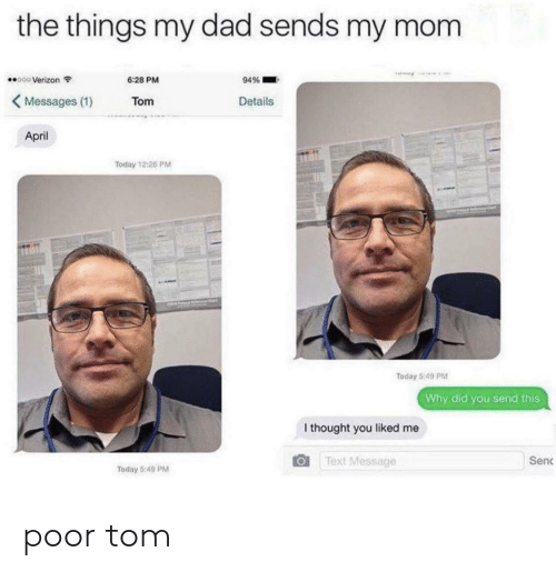 Dad, Verizon, and Text: the things my dad sends my mom  000 Verizon  6:28 PM  94%  Messages (1)  Details  Tom  April  Today 12:26 PM  Today 5:49 PM  Why did you send this  I thought you liked me  Sen  Text Message  Today 5:49 PM poor tom