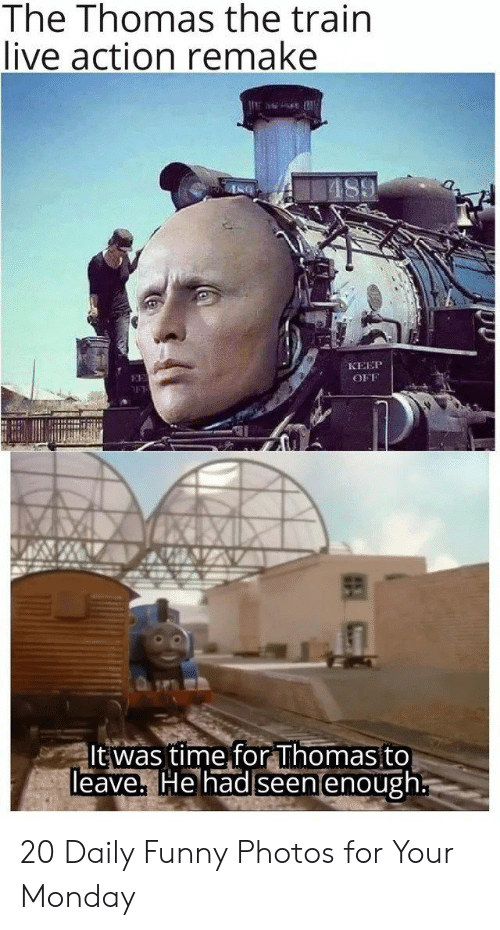 the train: The Thomas the train  live action remake  КЕЕР  EE  OFF  It was time for Thomas to  Teave, He had seen enough 20 Daily Funny Photos for Your Monday