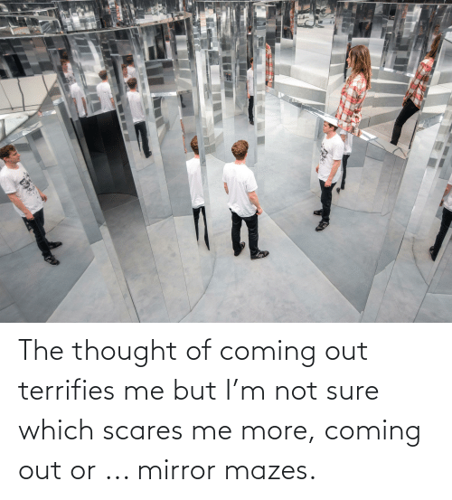 not sure: The thought of coming out terrifies me but I'm not sure which scares me more, coming out or ... mirror mazes.