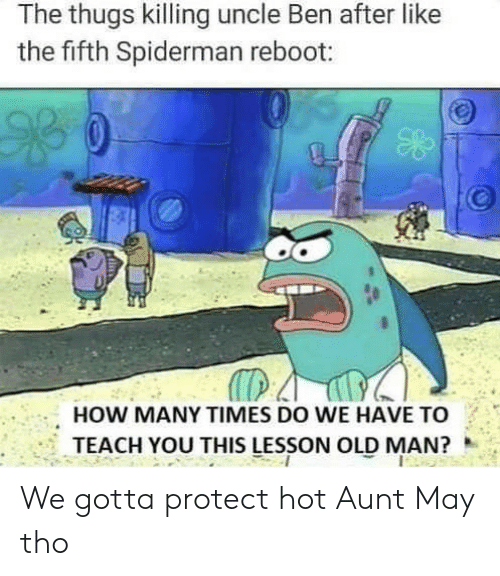 how many times: The thugs killing uncle Ben after like  the fifth Spiderman reboot:  HOW MANY TIMES DO WE HAVE TO  TEACH YOU THIS LESSON OLD MAN? We gotta protect hot Aunt May tho