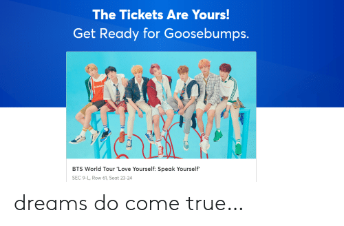 Love, True, and World: The Tickets Are Yours  Get Ready for Goosebumps.  BTS World Tour 'Love Yourself: Speak Yourself'  SEC 9-L, Row 61, Seat 23-24 dreams do come true…