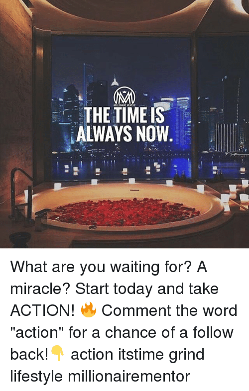 """Memes, Lifestyle, and Today: THE TIMEIS  ALWAYS NOW What are you waiting for? A miracle? Start today and take ACTION! 🔥 Comment the word """"action"""" for a chance of a follow back!👇 action itstime grind lifestyle millionairementor"""