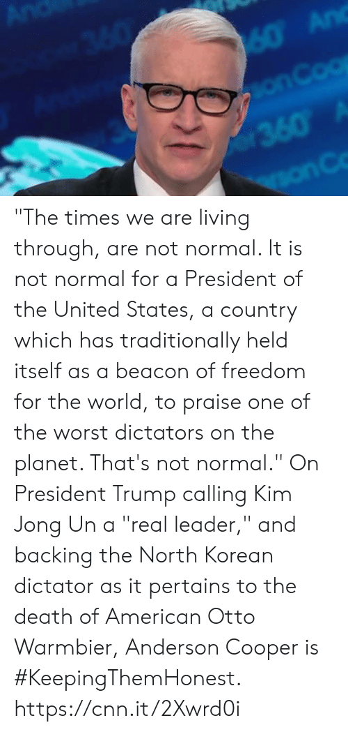 "north korean: ""The times we are living through, are not normal. It is not normal for a President of the United States, a country which has traditionally held itself as a beacon of freedom for the world, to praise one of the worst dictators on the planet. That's not normal.""  On President Trump calling Kim Jong Un a ""real leader,"" and backing the North Korean dictator as it pertains to the death of American Otto Warmbier, Anderson Cooper is #KeepingThemHonest.  https://cnn.it/2Xwrd0i"