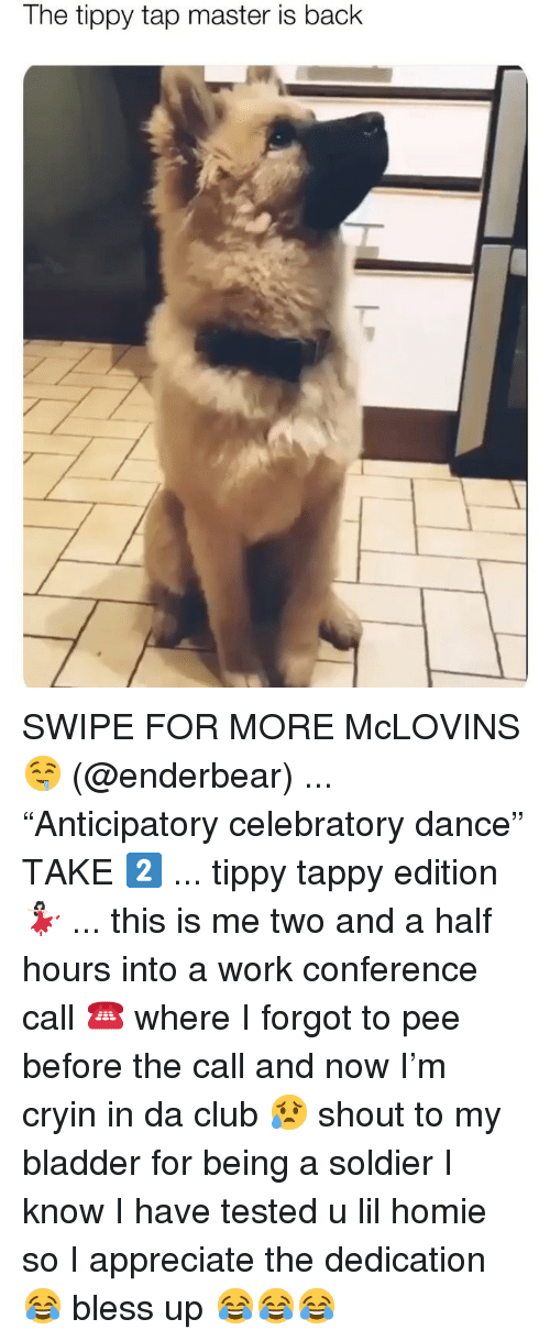"""this is me: The tippy tap master is back SWIPE FOR MORE McLOVINS 🤤 (@enderbear) ... """"Anticipatory celebratory dance"""" TAKE 2️⃣ ... tippy tappy edition 💃🏻 ... this is me two and a half hours into a work conference call ☎️ where I forgot to pee before the call and now I'm cryin in da club 😥 shout to my bladder for being a soldier I know I have tested u lil homie so I appreciate the dedication 😂 bless up 😂😂😂"""