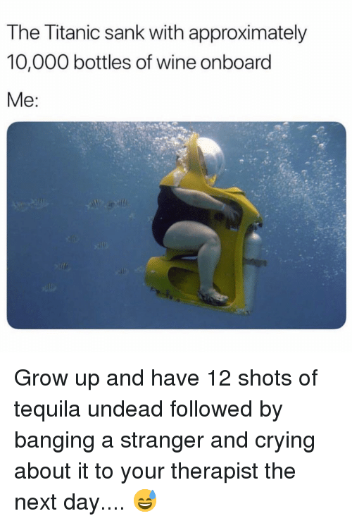 Crying, Titanic, and Wine: The Titanic sank with approximately  10,000 bottles of wine onboard Grow up and have 12 shots of tequila undead followed by banging a stranger and crying about it to your therapist the next day.... 😅