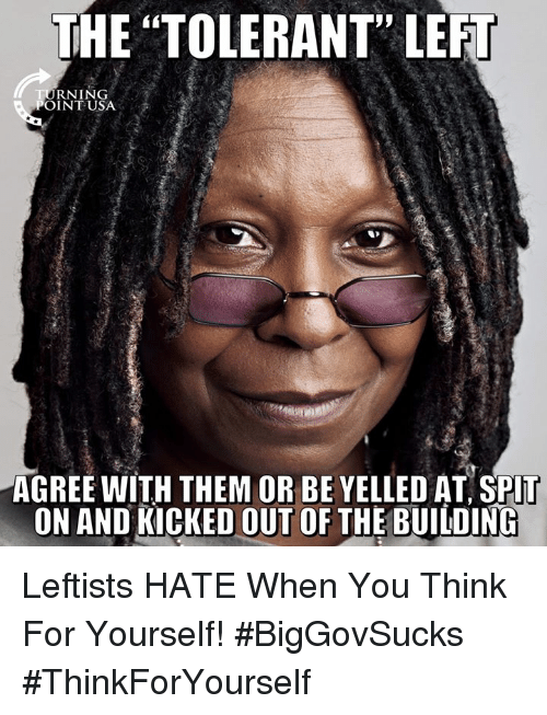 """Memes, 🤖, and Think: THE """"TOLERANT"""" LEFT  RNING  POINTUSA  AGREE WITH THEM OR BE YELLED AT SPIT  ON AND KICKED OUT OF THE BUILDING Leftists HATE When You Think For Yourself! #BigGovSucks #ThinkForYourself"""