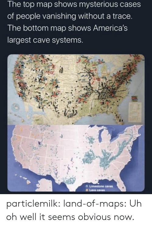 Largest: The top map shows mysterious cases  of people vanishing without a trace.  The bottom map shows America's  largest cave systems.  Limestone caves  Lava caves particlemilk:  land-of-maps: Uh oh well it seems obvious now.