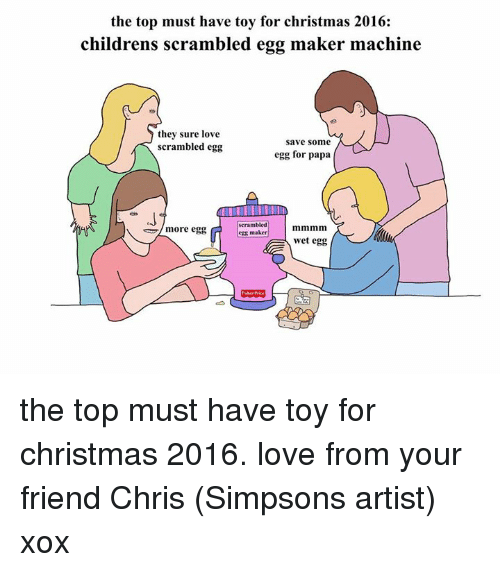 Dank, Toys, and Artist: the top must have toy for christmas 2016:  childrens scrambled egg maker machine  they sure love  Save some  scrambled egg  egg for papa  scrambled  more egg  egg maker  wet egg the top must have toy for christmas 2016. love from your friend Chris (Simpsons artist) xox