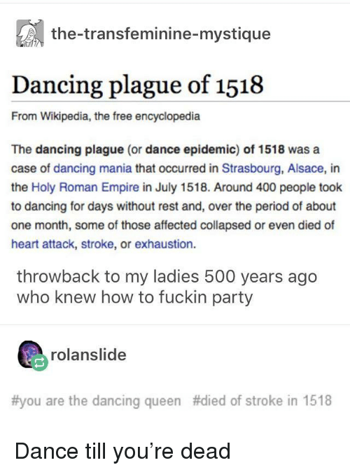 holy roman empire: the-transfeminine-mystique  Dancing plague of 1518  From Wikipedia, the free encyclopedia  The dancing plague (or dance epidemic) of 1518 was a  case of dancing mania that occurred in Strasbourg, Alsace, in  the Holy Roman Empire in July 1518. Around 400 people took  to dancing for days without rest and, over the period of about  one month, some of those affected collapsed or even died of  heart attack, stroke, or exhaustion.  throwback to my ladies 500 years ago  who knew how to fuckin party  rolanslide  #you are the dancing queen #died of stroke in 1518 Dance till you're dead
