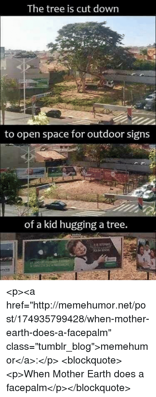 """Facepalm, Tumblr, and Blog: The tree is cut down  to open space for outdoor signs  of a kid hugging a tree. <p><a href=""""http://memehumor.net/post/174935799428/when-mother-earth-does-a-facepalm"""" class=""""tumblr_blog"""">memehumor</a>:</p>  <blockquote><p>When Mother Earth does a facepalm</p></blockquote>"""