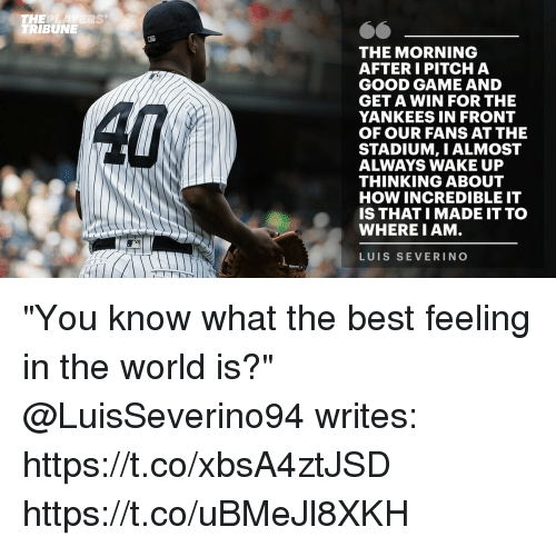 "Memes, New York Yankees, and Best: THE  TRIBUNE  RS  THE MORNING  AFTER I PITCH A  GOOD GAME AND  GET A WIN FOR THE  YANKEES IN FRONT  OF OUR FANS AT THE  STADIUM, I ALMOST  ALWAYS WAKE UP  THINKING ABOUT  HOW INCREDIBLE IT  IS THATI MADE IT TO  WHERE I AM.  LUIS SEVERINO ""You know what the best feeling in the world is?""  @LuisSeverino94 writes: https://t.co/xbsA4ztJSD https://t.co/uBMeJl8XKH"