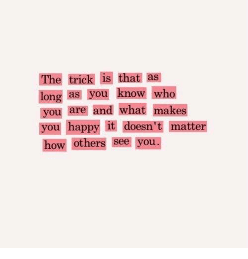 Happy, How, and Who: The trick is that as  long as you know who  you are and what makes  you happy it doesn 't matter  how others see you.
