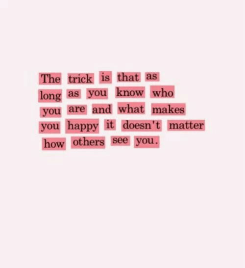 Happy, How, and Who: The trick is that as  long as you know who  you are and what makes  you happy it doesn't matter  how others see you.
