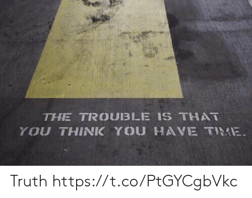 Time, Truth, and Think: THE TROUBLE IS THAT  YOU THINK YOU HAVE TIME Truth https://t.co/PtGYCgbVkc